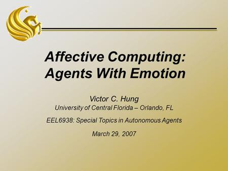 Affective Computing: Agents With Emotion Victor C. Hung University of Central Florida – Orlando, FL EEL6938: Special Topics in Autonomous Agents March.