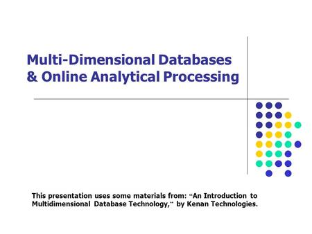 "Multi-Dimensional Databases & Online Analytical Processing This presentation uses some materials from: "" An Introduction to Multidimensional Database Technology,"