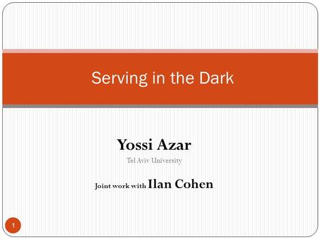 Yossi Azar Tel Aviv University Joint work with Ilan Cohen Serving in the Dark 1.