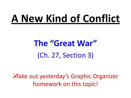 "A New Kind of Conflict The ""Great War"" (Ch. 27, Section 3)  Take out yesterday's Graphic Organizer homework on this topic!"