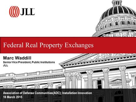 Federal Real Property Exchanges Association of Defense Communities(ADC); Installation Innovation 16 March 2015 Marc Waddill Senior Vice President, Public.