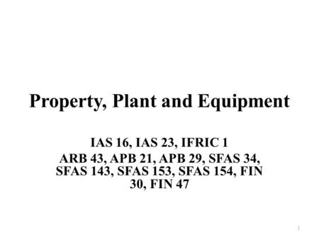 Property, Plant and Equipment IAS 16, IAS 23, IFRIC 1 ARB 43, APB 21, APB 29, SFAS 34, SFAS 143, SFAS 153, SFAS 154, FIN 30, FIN 47 1.