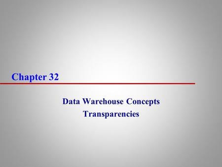 Chapter 32 Data Warehouse Concepts Transparencies.