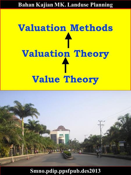 Bahan Kajian MK. Landuse Planning Valuation Methods Valuation Theory Value Theory Smno.pdip.ppsfpub.des2013.