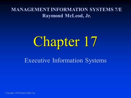 Chapter 17 Executive Information Systems MANAGEMENT INFORMATION SYSTEMS 7/E Raymond McLeod, Jr. Copyright 1998 Prentice-Hall, Inc.