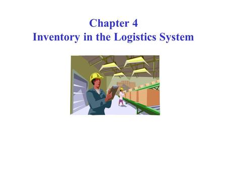 Chapter 4 Inventory in the Logistics System. Inventory is everywhere S 1 S 2 S 3 S n W/H Plant W/H DC 1 2 3 n R R R R R R Plant/Mfg.