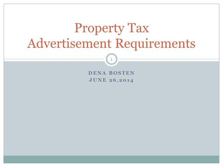 DENA BOSTEN JUNE 26,2014 Property Tax Advertisement Requirements 1.
