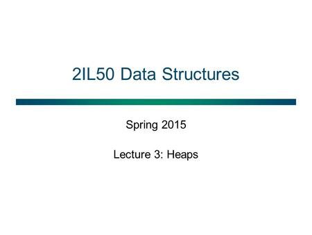 2IL50 Data Structures Spring 2015 Lecture 3: Heaps.