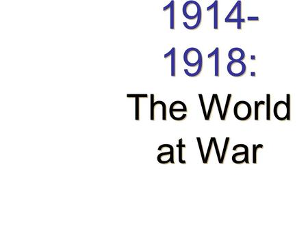 1914- 1918: The World at War 1914- 1918: The World at War.