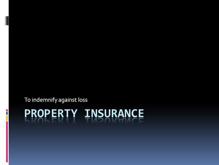 To indemnify against loss. Property Insurance  Covers damages to dwelling (house and attached fixtures) and personal belongings inside due to fire, storm,