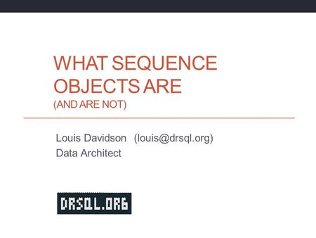 WHAT SEQUENCE OBJECTS ARE (AND ARE NOT) Louis Davidson Data Architect.