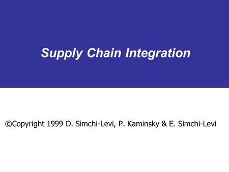 Supply Chain Integration ©Copyright 1999 D. Simchi-Levi, P. Kaminsky & E. Simchi-Levi.