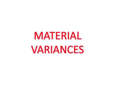 Material variances 1) Material cost variance 2) Material price variance 3) Material usage or quantity variance 4) Material mix variance 5) Material mix.