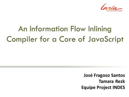 An Information Flow Inlining Compiler for a Core of JavaScript José Fragoso Santos Tamara Rezk Equipe Project INDES.