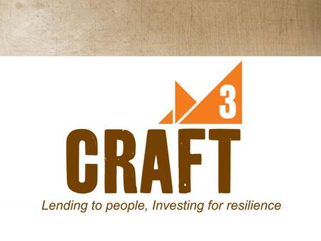 Craft3 Non-profit 501(c)3 founded in 1995 Community Development Financial Institution (CDFI) Mission to strengthen economic, ecological and family resilience.