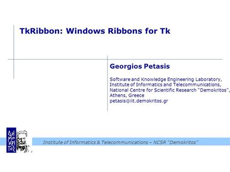 "Institute of Informatics & Telecommunications – NCSR ""Demokritos"" TkRibbon: Windows Ribbons for Tk Georgios Petasis Software and Knowledge Engineering."