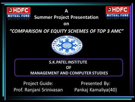 "A Summer Project Presentation on ""COMPARISON OF EQUITY SCHEMES OF TOP 3 AMC"" Project Guide: Prof. Ranjani Srinivasan Presented By: Pankaj Kamaliya(40)"