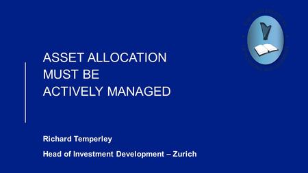 ASSET ALLOCATION MUST BE ACTIVELY MANAGED Richard Temperley Head of Investment Development – Zurich.