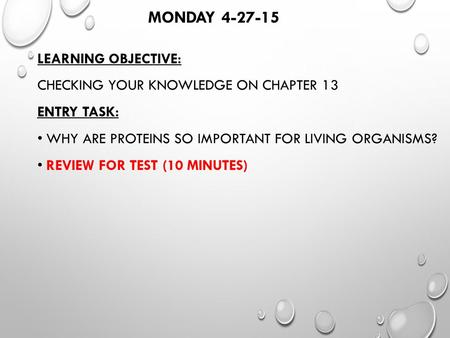 MONDAY 4-27-15 LEARNING OBJECTIVE: CHECKING YOUR KNOWLEDGE ON CHAPTER 13 ENTRY TASK: WHY ARE PROTEINS SO IMPORTANT FOR LIVING ORGANISMS? REVIEW FOR TEST.