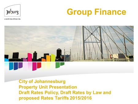 City of Johannesburg Property Unit Presentation Draft Rates Policy, Draft Rates by Law and proposed Rates Tariffs 2015/2016 Group Finance.