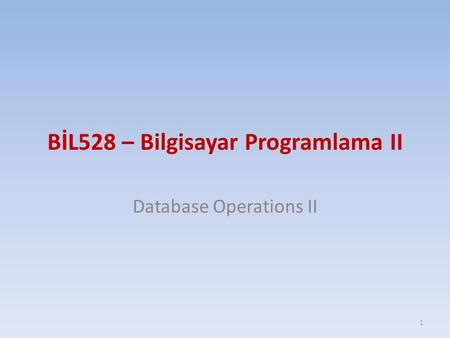 BİL528 – Bilgisayar Programlama II Database Operations II 1.
