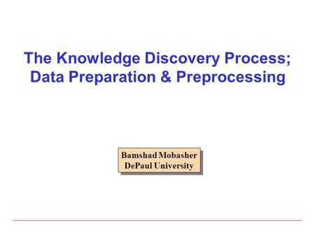 The Knowledge Discovery Process; Data Preparation & Preprocessing Bamshad Mobasher DePaul University Bamshad Mobasher DePaul University.