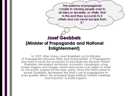 In 1929, Hitler chose Josef Goebbels as his Minister of Propaganda because Hitler had strong beliefs in Propaganda and knew it could be successful to persuade.