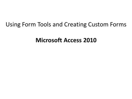 Using Form Tools and Creating Custom Forms Microsoft Access 2010.