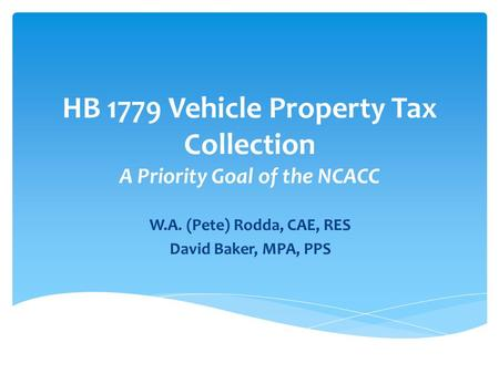 HB 1779 Vehicle Property Tax Collection A Priority Goal of the NCACC W.A. (Pete) Rodda, CAE, RES David Baker, MPA, PPS.