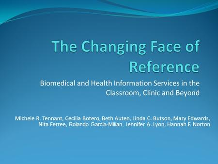 Biomedical and Health Information Services in the Classroom, Clinic and Beyond Michele R. Tennant, Cecilia Botero, Beth Auten, Linda C. Butson, Mary Edwards,