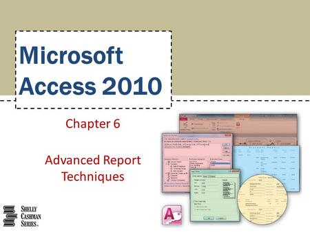 Microsoft Access 2010 Chapter 6 Advanced Report Techniques.