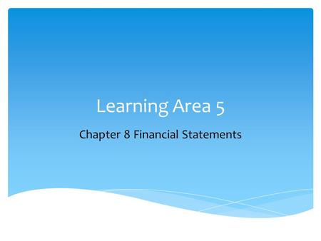 Learning Area 5 Chapter 8 Financial Statements.  Explain the purpose of and be able to prepare a simple:  Income statement  Balance sheet  Statement.