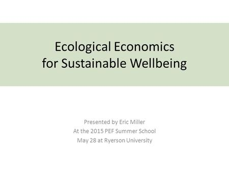 Ecological Economics for Sustainable Wellbeing Presented by Eric Miller At the 2015 PEF Summer School May 28 at Ryerson University.