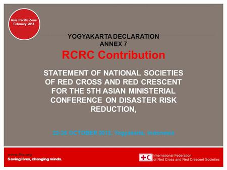 Www.ifrc.org Saving lives, changing minds. Disaster Management Asia Pacific Zone February 2014 YOGYAKARTA DECLARATION ANNEX 7 RCRC Contribution STATEMENT.