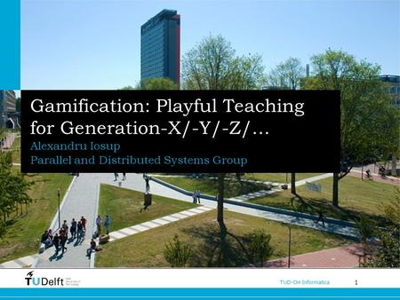 1 TUD-CH-Informatica Gamification: Playful Teaching for Generation-X/-Y/-Z/… Alexandru Iosup Parallel and Distributed Systems Group.