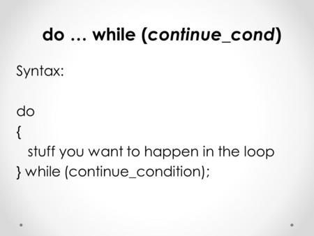 Do … while ( continue_cond ) Syntax: do { stuff you want to happen in the loop } while (continue_condition);