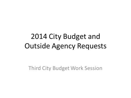 2014 City Budget and Outside Agency Requests Third City Budget Work Session.