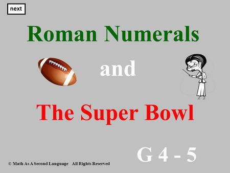 G 4 - 5 © Math As A Second Language All Rights Reserved Roman Numerals next and The Super Bowl.