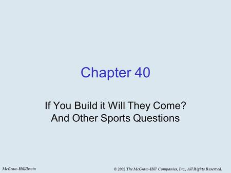 McGraw-Hill/Irwin © 2002 The McGraw-Hill Companies, Inc., All Rights Reserved. Chapter 40 If You Build it Will They Come? And Other Sports Questions.