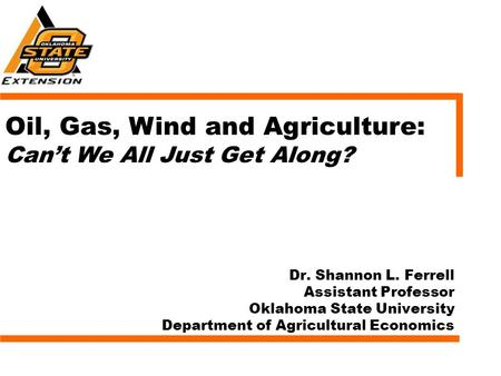 Dr. Shannon L. Ferrell Assistant Professor Oklahoma State University Department of Agricultural Economics Oil, Gas, Wind and Agriculture: Can't We All.