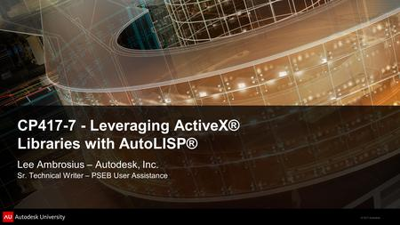 © 2011 Autodesk CP417-7 - Leveraging ActiveX® Libraries with AutoLISP® Lee Ambrosius – Autodesk, Inc. Sr. Technical Writer – PSEB User Assistance.
