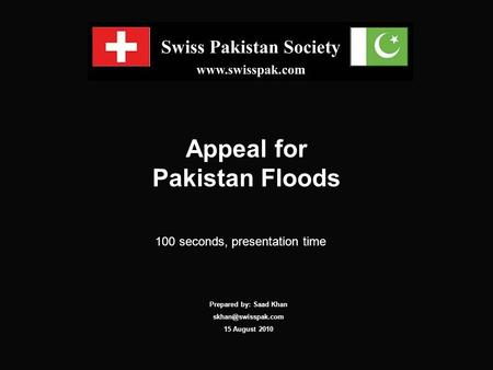 Appeal for Pakistan Floods 100 seconds, presentation time Prepared by: Saad Khan 15 August 2010.