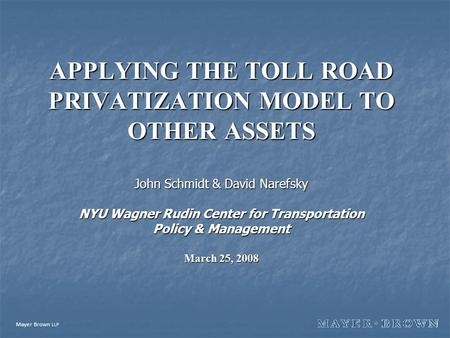 Mayer Brown LLP APPLYING THE TOLL ROAD PRIVATIZATION MODEL TO OTHER ASSETS John Schmidt & David Narefsky NYU Wagner Rudin Center for Transportation Policy.
