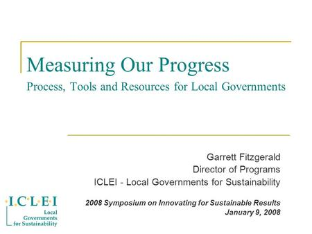 Measuring Our Progress Process, Tools and Resources for Local Governments Garrett Fitzgerald Director of Programs ICLEI - Local Governments for Sustainability.
