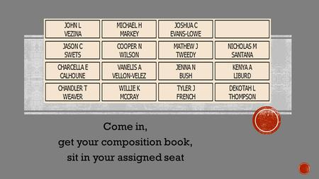 Come in, get your composition book, sit in your assigned seat.
