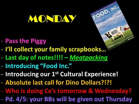 "MONDAY -Pass the Piggy -I'll collect your family scrapbooks… -Last day of notes!!!! – Meatpacking -Introducing ""Food Inc."" -Introducing our 1 st Cultural."