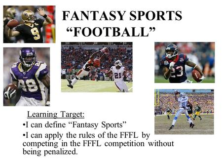 "FANTASY SPORTS ""FOOTBALL"" Learning Target: I can define ""Fantasy Sports"" I can apply the rules of the FFFL by competing in the FFFL competition without."