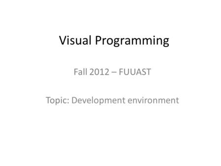 Visual Programming Fall 2012 – FUUAST Topic: Development environment.