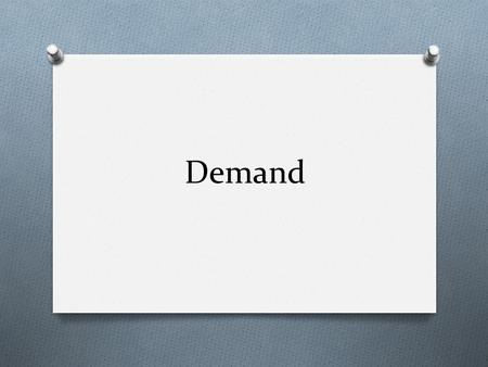 Demand. What is Demand? Chapter 4, Section 1 What is Demand? O Demand-the desire, ability, and, willingness to buy/own a product-can compete with others.