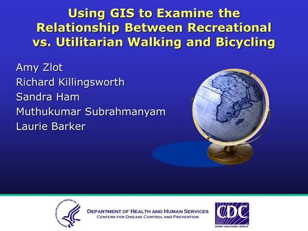 Using GIS to Examine the Relationship Between Recreational vs. Utilitarian Walking and Bicycling Amy Zlot Richard Killingsworth Sandra Ham Muthukumar Subrahmanyam.